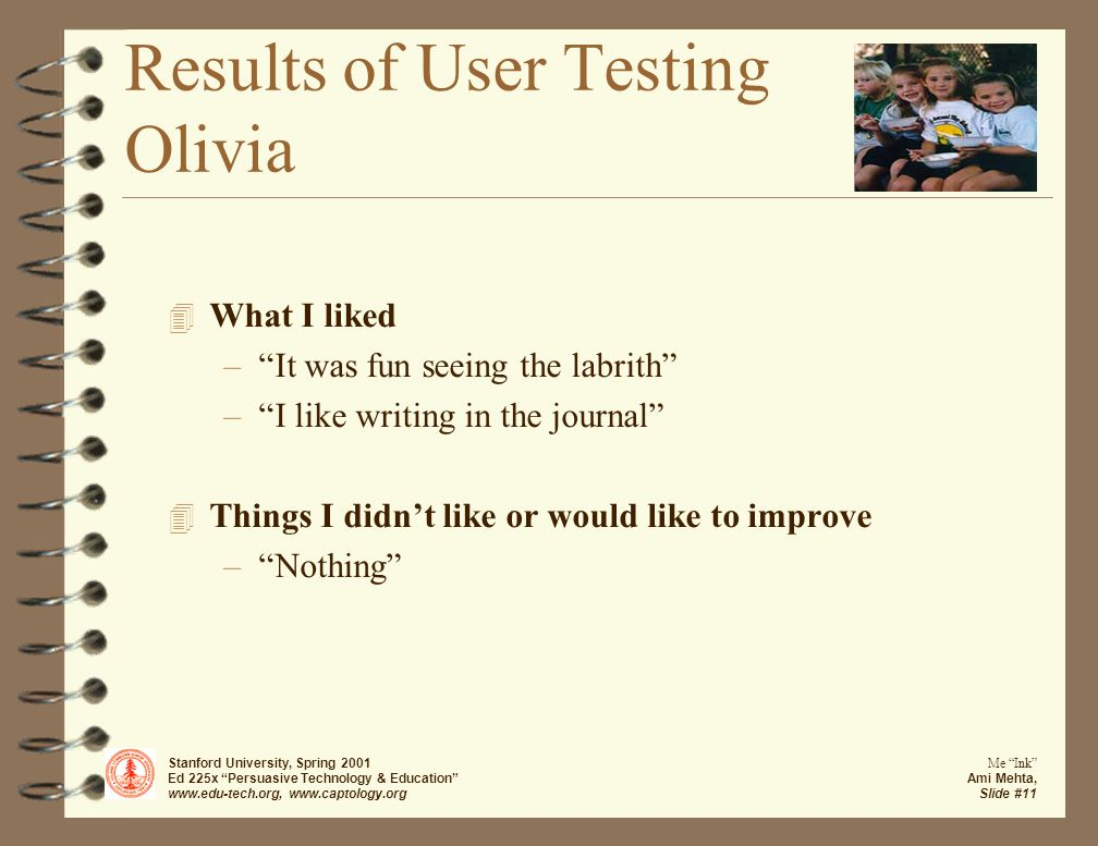 Stanford University, Spring 2001 Ed 225x Persuasive Technology & Education www.edu-tech.org, www.captology.org Me Ink Ami Mehta, Slide #11 Results of User Testing Olivia 4 What I liked – It was fun seeing the labrith – I like writing in the journal 4 Things I didn't like or would like to improve – Nothing