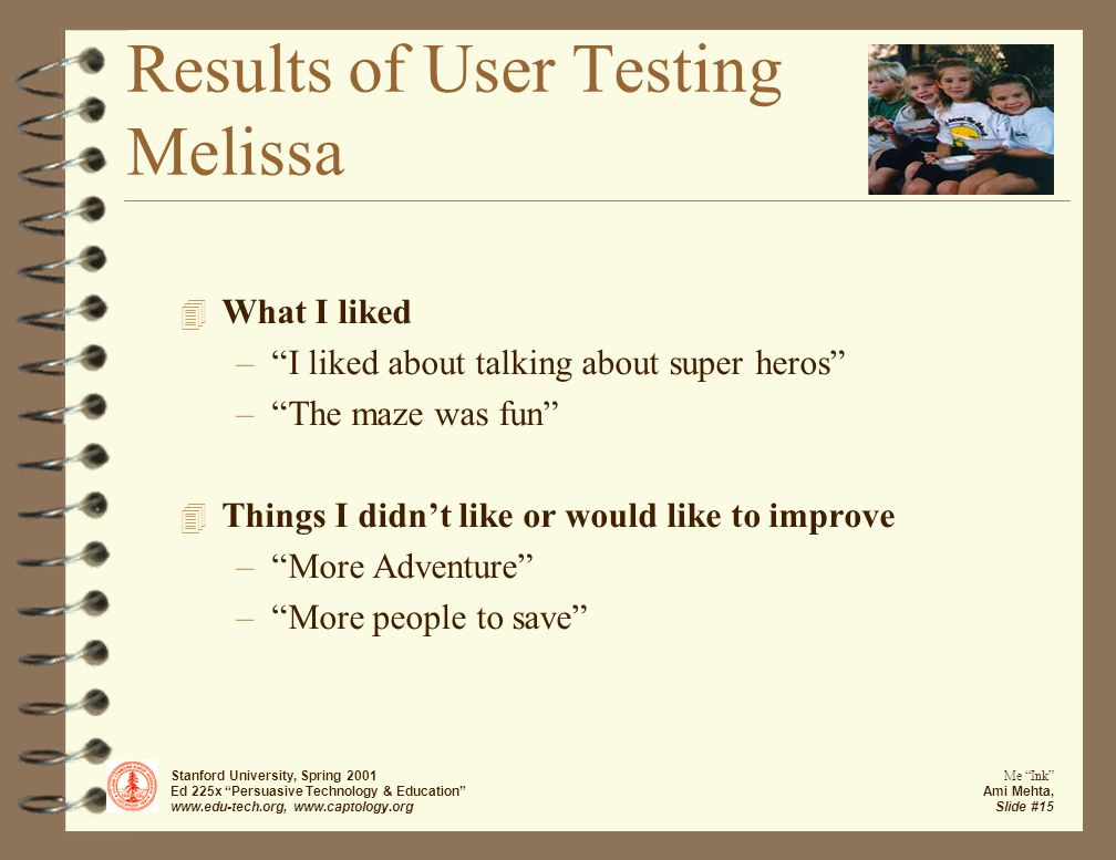 Stanford University, Spring 2001 Ed 225x Persuasive Technology & Education www.edu-tech.org, www.captology.org Me Ink Ami Mehta, Slide #15 Results of User Testing Melissa 4 What I liked – I liked about talking about super heros – The maze was fun 4 Things I didn't like or would like to improve – More Adventure – More people to save