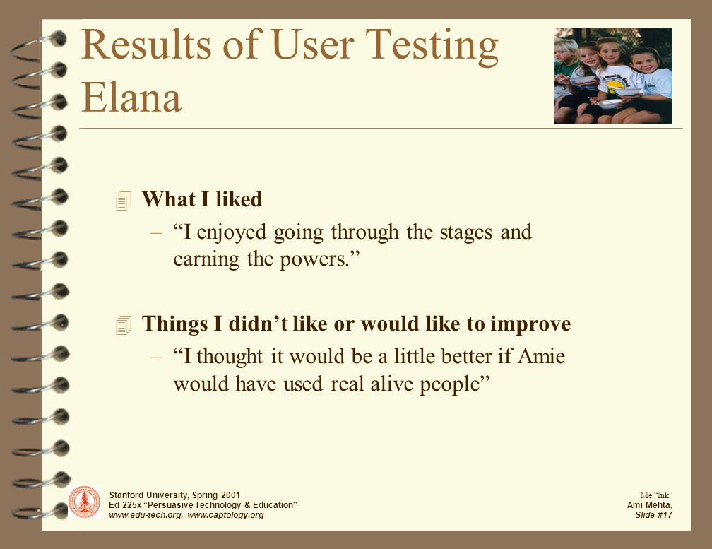 Stanford University, Spring 2001 Ed 225x Persuasive Technology & Education www.edu-tech.org, www.captology.org Me Ink Ami Mehta, Slide #17 Results of User Testing Elana 4 What I liked – I enjoyed going through the stages and earning the powers. 4 Things I didn't like or would like to improve – I thought it would be a little better if Amie would have used real alive people