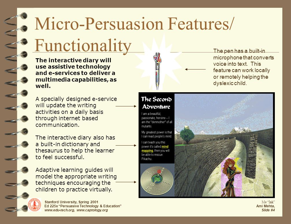 Stanford University, Spring 2001 Ed 225x Persuasive Technology & Education www.edu-tech.org, www.captology.org Me Ink Ami Mehta, Slide #4 Micro-Persuasion Features/ Functionality The interactive diary will use assistive technology and e-services to deliver a multimedia capabilities, as well.
