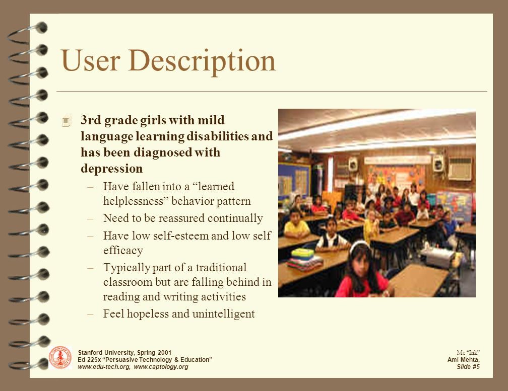 Stanford University, Spring 2001 Ed 225x Persuasive Technology & Education www.edu-tech.org, www.captology.org Me Ink Ami Mehta, Slide #5 User Description 4 3rd grade girls with mild language learning disabilities and has been diagnosed with depression –Have fallen into a learned helplessness behavior pattern –Need to be reassured continually –Have low self-esteem and low self efficacy –Typically part of a traditional classroom but are falling behind in reading and writing activities –Feel hopeless and unintelligent