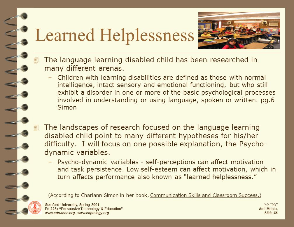 Stanford University, Spring 2001 Ed 225x Persuasive Technology & Education www.edu-tech.org, www.captology.org Me Ink Ami Mehta, Slide #6 Learned Helplessness 4 The language learning disabled child has been researched in many different arenas.