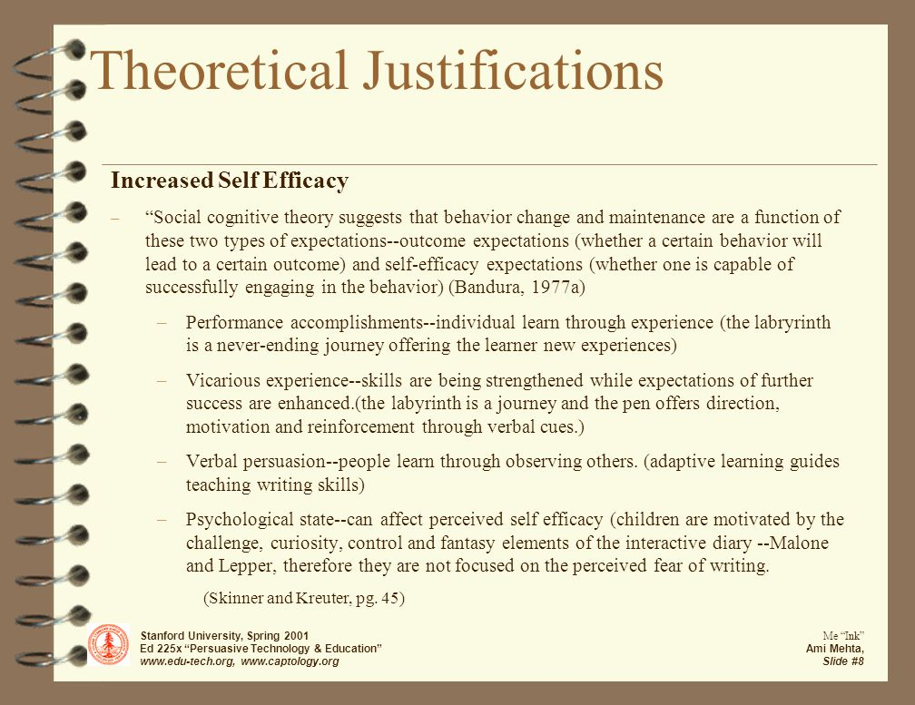 Stanford University, Spring 2001 Ed 225x Persuasive Technology & Education www.edu-tech.org, www.captology.org Me Ink Ami Mehta, Slide #8 Theoretical Justifications Increased Self Efficacy – Social cognitive theory suggests that behavior change and maintenance are a function of these two types of expectations--outcome expectations (whether a certain behavior will lead to a certain outcome) and self-efficacy expectations (whether one is capable of successfully engaging in the behavior) (Bandura, 1977a) –Performance accomplishments--individual learn through experience (the labryrinth is a never-ending journey offering the learner new experiences) –Vicarious experience--skills are being strengthened while expectations of further success are enhanced.(the labyrinth is a journey and the pen offers direction, motivation and reinforcement through verbal cues.) –Verbal persuasion--people learn through observing others.