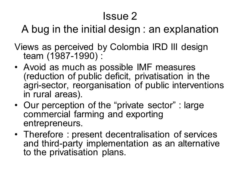 Issue 2 A bug in the initial design : an explanation Views as perceived by Colombia IRD III design team (1987-1990) : Avoid as much as possible IMF measures (reduction of public deficit, privatisation in the agri-sector, reorganisation of public interventions in rural areas).