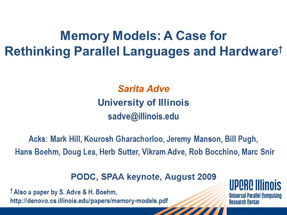 Memory Models: A Case for Rethinking Parallel Languages and Hardware † Sarita Adve University of Illinois sadve@illinois.edu Acks: Mark Hill, Kourosh Gharachorloo, Jeremy Manson, Bill Pugh, Hans Boehm, Doug Lea, Herb Sutter, Vikram Adve, Rob Bocchino, Marc Snir PODC, SPAA keynote, August 2009 † Also a paper by S.