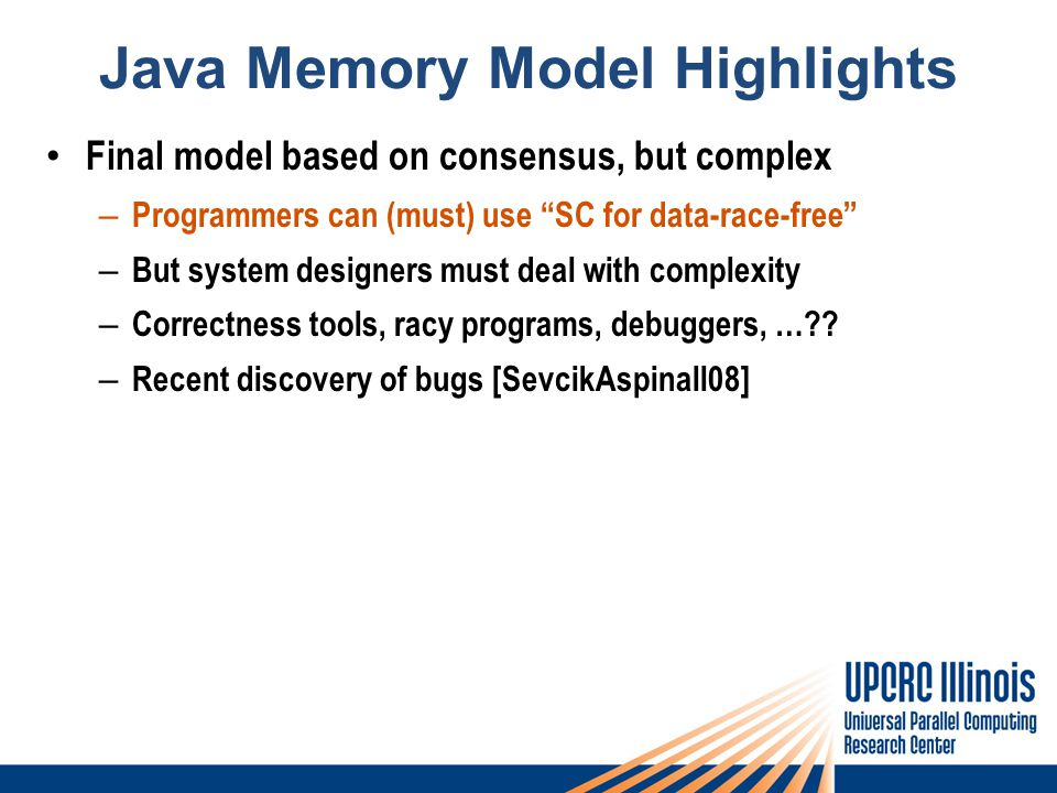 Java Memory Model Highlights Final model based on consensus, but complex – Programmers can (must) use SC for data-race-free – But system designers must deal with complexity – Correctness tools, racy programs, debuggers, … .