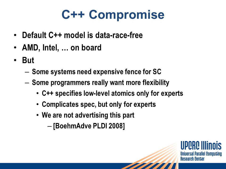 C++ Compromise Default C++ model is data-race-free AMD, Intel, … on board But – Some systems need expensive fence for SC – Some programmers really want more flexibility C++ specifies low-level atomics only for experts Complicates spec, but only for experts We are not advertising this part – [BoehmAdve PLDI 2008]