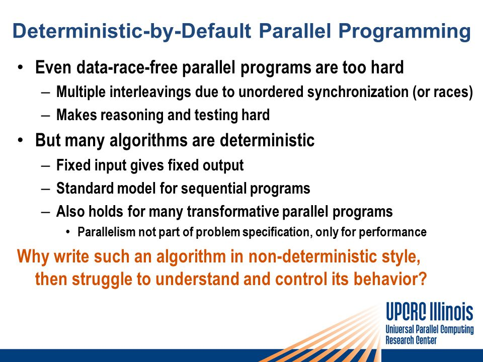 Deterministic-by-Default Parallel Programming Even data-race-free parallel programs are too hard – Multiple interleavings due to unordered synchronization (or races) – Makes reasoning and testing hard But many algorithms are deterministic – Fixed input gives fixed output – Standard model for sequential programs – Also holds for many transformative parallel programs Parallelism not part of problem specification, only for performance Why write such an algorithm in non-deterministic style, then struggle to understand and control its behavior