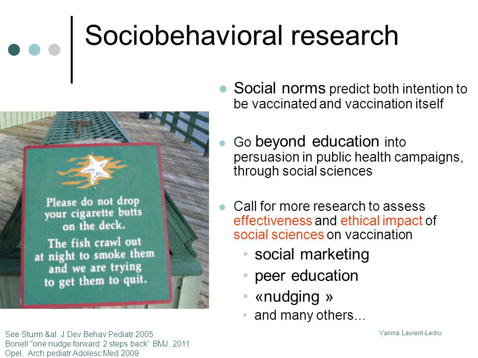 Vanina Laurent-Ledru Sociobehavioral research Social norms predict both intention to be vaccinated and vaccination itself Go beyond education into persuasion in public health campaigns, through social sciences Call for more research to assess effectiveness and ethical impact of social sciences on vaccination social marketing peer education «nudging » and many others...