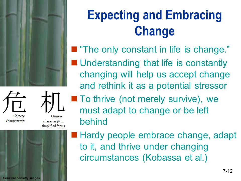 Akira Kaede/Getty Images 7-12 Expecting and Embracing Change n The only constant in life is change. nUnderstanding that life is constantly changing will help us accept change and rethink it as a potential stressor nTo thrive (not merely survive), we must adapt to change or be left behind nHardy people embrace change, adapt to it, and thrive under changing circumstances (Kobassa et al.)