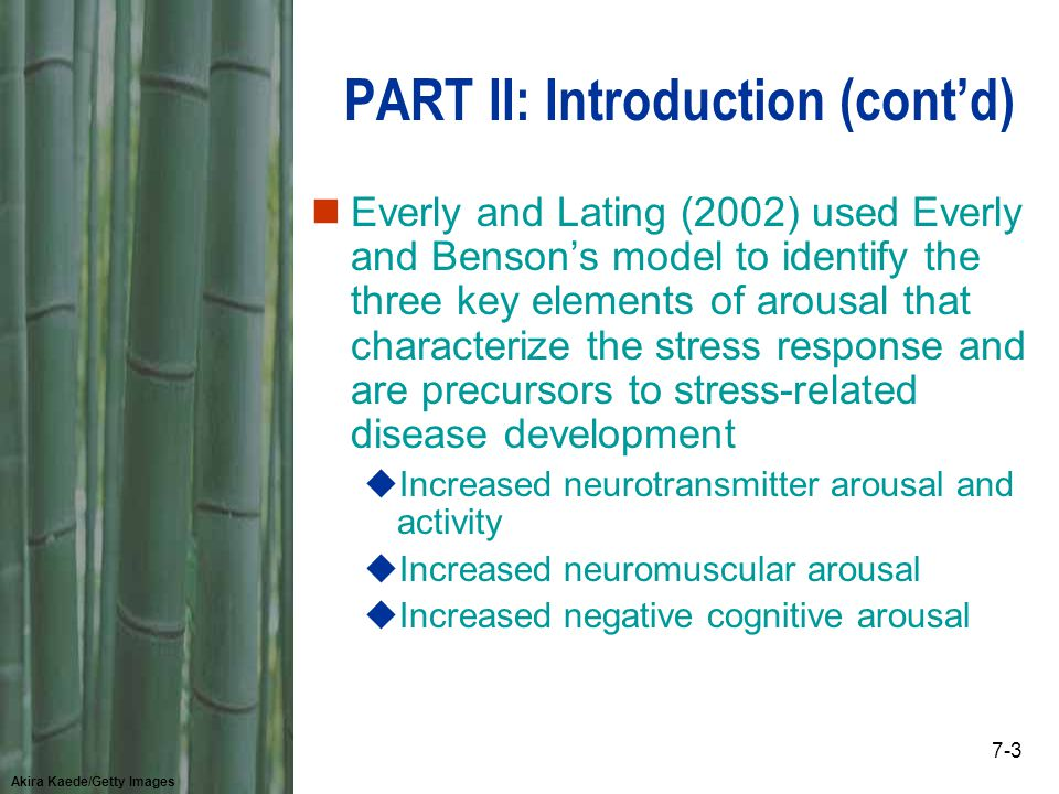 Akira Kaede/Getty Images 7-3 PART II: Introduction (cont'd) nEverly and Lating (2002) used Everly and Benson's model to identify the three key elements of arousal that characterize the stress response and are precursors to stress-related disease development uIncreased neurotransmitter arousal and activity uIncreased neuromuscular arousal uIncreased negative cognitive arousal