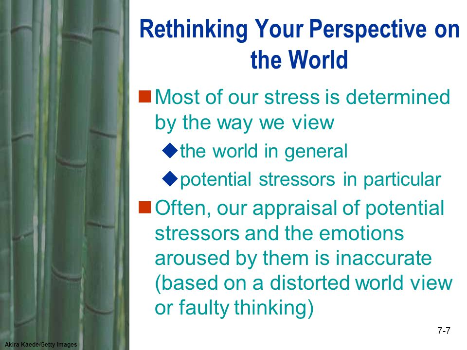 Akira Kaede/Getty Images 7-7 Rethinking Your Perspective on the World nMost of our stress is determined by the way we view uthe world in general upotential stressors in particular nOften, our appraisal of potential stressors and the emotions aroused by them is inaccurate (based on a distorted world view or faulty thinking)