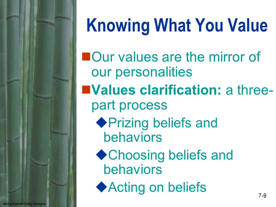 Akira Kaede/Getty Images 7-9 Knowing What You Value nOur values are the mirror of our personalities nValues clarification: a three- part process uPrizing beliefs and behaviors uChoosing beliefs and behaviors uActing on beliefs
