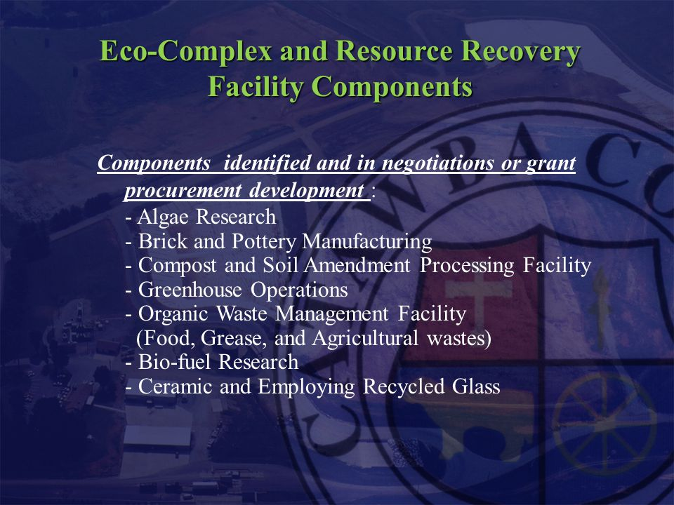 Eco-Complex and Resource Recovery Facility Components Components identified and in negotiations or grant procurement development : - Algae Research - Brick and Pottery Manufacturing - Compost and Soil Amendment Processing Facility - Greenhouse Operations - Organic Waste Management Facility (Food, Grease, and Agricultural wastes) - Bio-fuel Research - Ceramic and Employing Recycled Glass