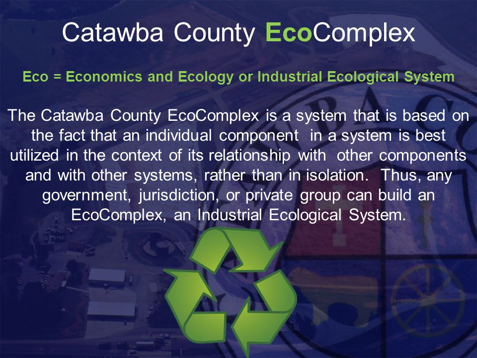 Catawba County EcoComplex Eco = Economics and Ecology or Industrial Ecological System The Catawba County EcoComplex is a system that is based on the fact that an individual component in a system is best utilized in the context of its relationship with other components and with other systems, rather than in isolation.
