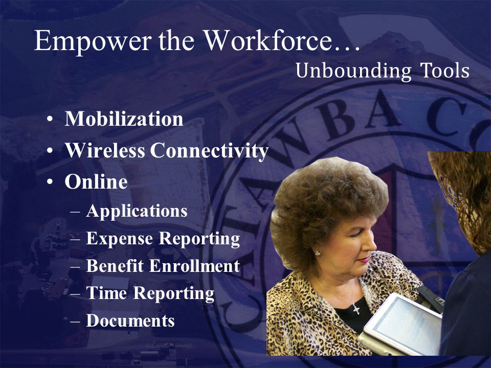 Empower the Workforce… Unbounding Tools Mobilization Wireless Connectivity Online –Applications –Expense Reporting –Benefit Enrollment –Time Reporting –Documents