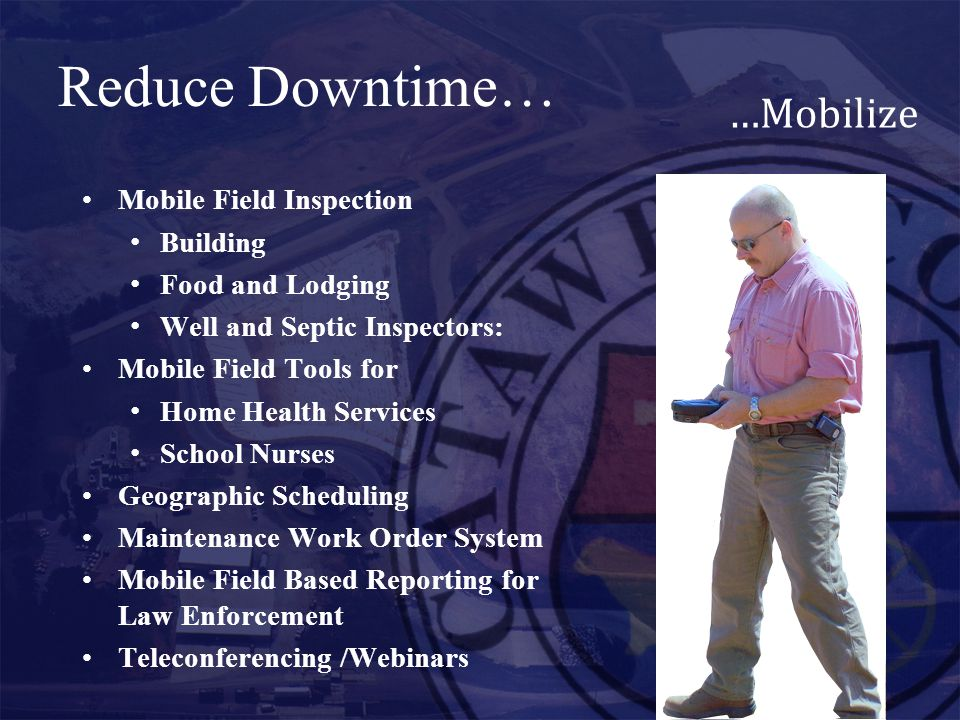 Reduce Downtime… …Mobilize Mobile Field Inspection Building Food and Lodging Well and Septic Inspectors: Mobile Field Tools for Home Health Services School Nurses Geographic Scheduling Maintenance Work Order System Mobile Field Based Reporting for Law Enforcement Teleconferencing /Webinars