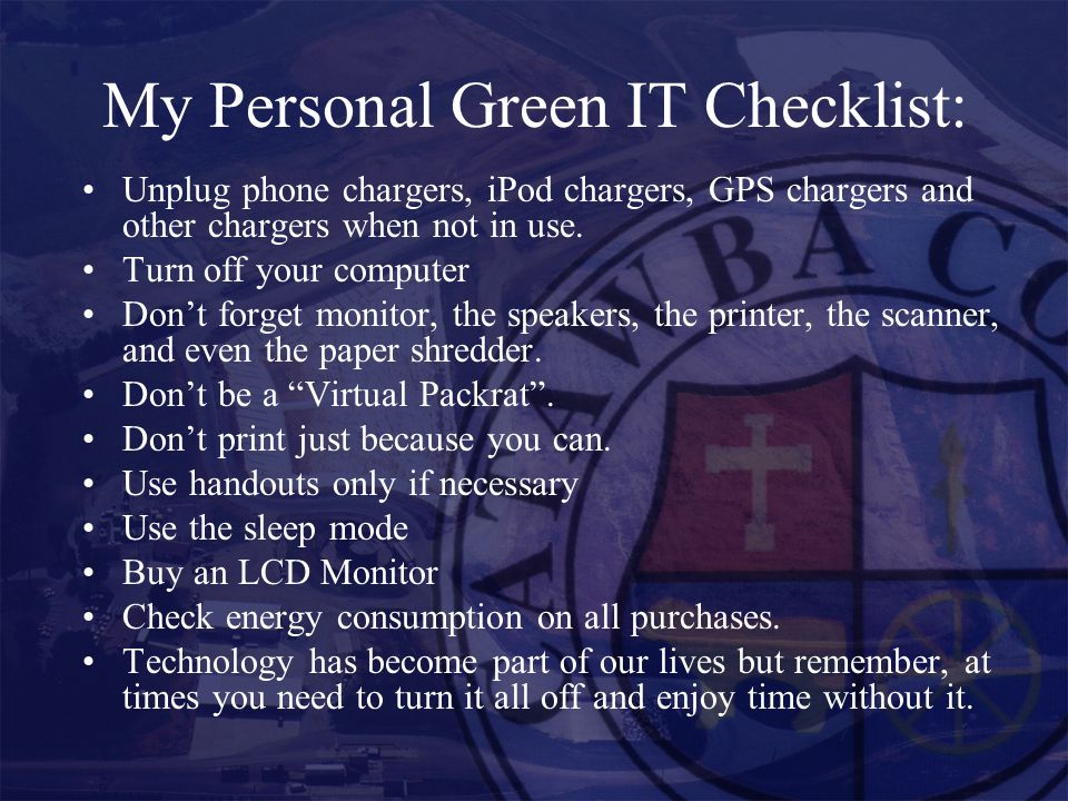 My Personal Green IT Checklist: Unplug phone chargers, iPod chargers, GPS chargers and other chargers when not in use.