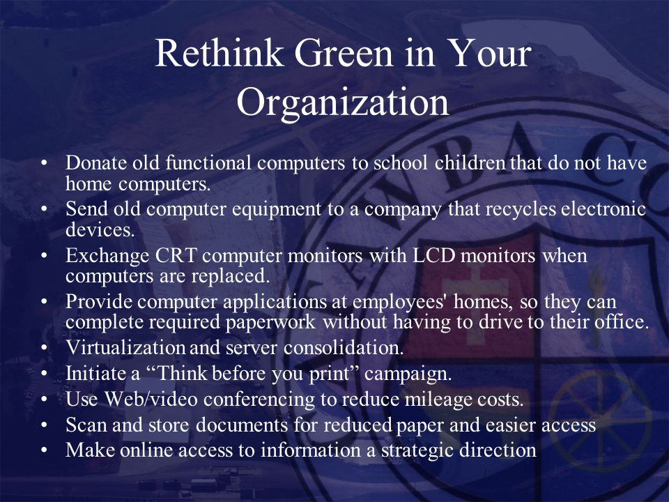 Rethink Green in Your Organization Donate old functional computers to school children that do not have home computers.