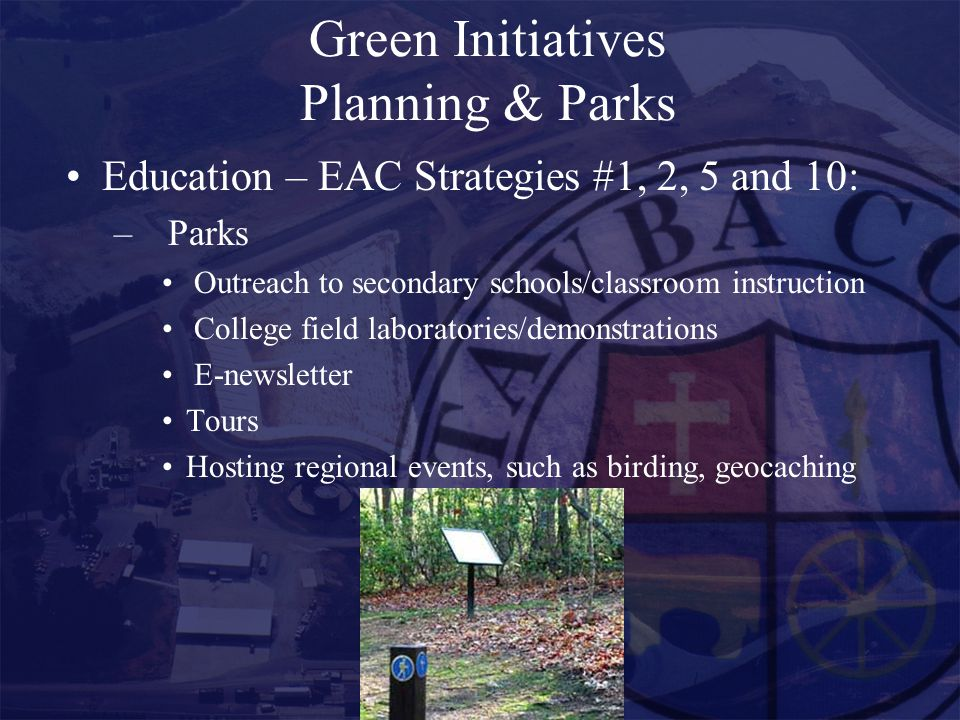 Green Initiatives Planning & Parks Education – EAC Strategies #1, 2, 5 and 10: –Parks Outreach to secondary schools/classroom instruction College field laboratories/demonstrations E-newsletter Tours Hosting regional events, such as birding, geocaching