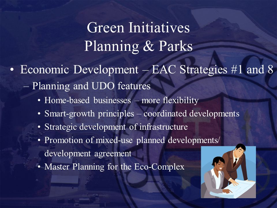 Green Initiatives Planning & Parks Economic Development – EAC Strategies #1 and 8 –Planning and UDO features Home-based businesses – more flexibility Smart-growth principles – coordinated developments Strategic development of infrastructure Promotion of mixed-use planned developments/ development agreement Master Planning for the Eco-Complex