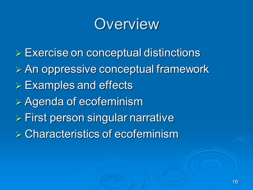 10 Overview  Exercise on conceptual distinctions  An oppressive conceptual framework  Examples and effects  Agenda of ecofeminism  First person singular narrative  Characteristics of ecofeminism