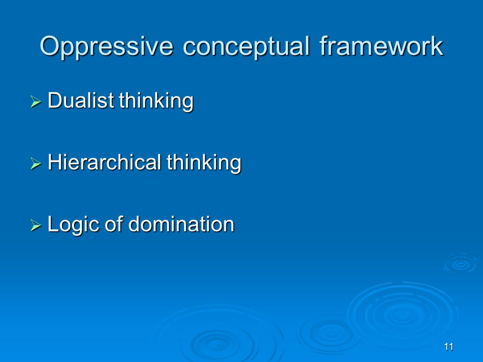 11 Oppressive conceptual framework  Dualist thinking  Hierarchical thinking  Logic of domination