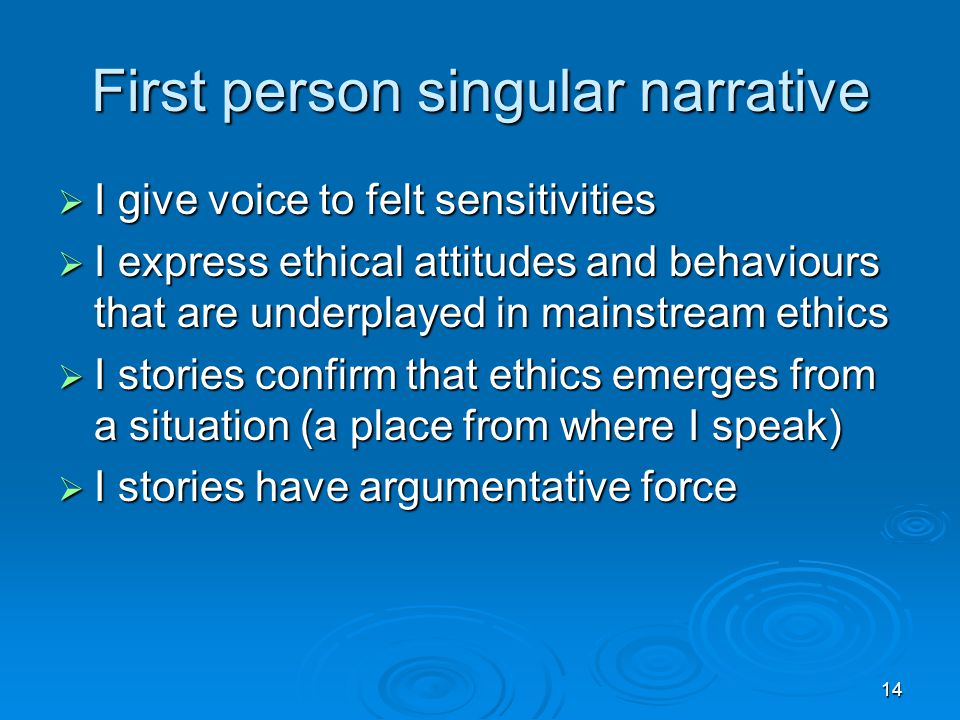 14 First person singular narrative  I give voice to felt sensitivities  I express ethical attitudes and behaviours that are underplayed in mainstream ethics  I stories confirm that ethics emerges from a situation (a place from where I speak)  I stories have argumentative force