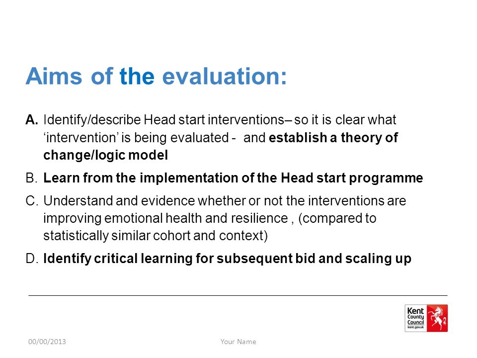 00/00/2013Your Name Aims of the evaluation: A.Identify/describe Head start interventions– so it is clear what 'intervention' is being evaluated - and establish a theory of change/logic model B.Learn from the implementation of the Head start programme C.Understand and evidence whether or not the interventions are improving emotional health and resilience, (compared to statistically similar cohort and context) D.Identify critical learning for subsequent bid and scaling up