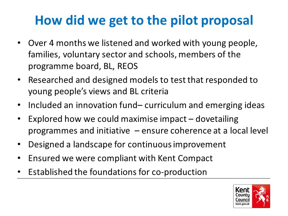 How did we get to the pilot proposal Over 4 months we listened and worked with young people, families, voluntary sector and schools, members of the programme board, BL, REOS Researched and designed models to test that responded to young people's views and BL criteria Included an innovation fund– curriculum and emerging ideas Explored how we could maximise impact – dovetailing programmes and initiative – ensure coherence at a local level Designed a landscape for continuous improvement Ensured we were compliant with Kent Compact Established the foundations for co-production