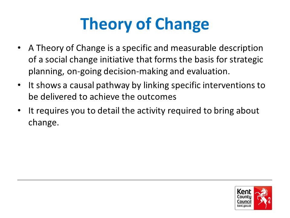 Theory of Change A Theory of Change is a specific and measurable description of a social change initiative that forms the basis for strategic planning, on-going decision-making and evaluation.