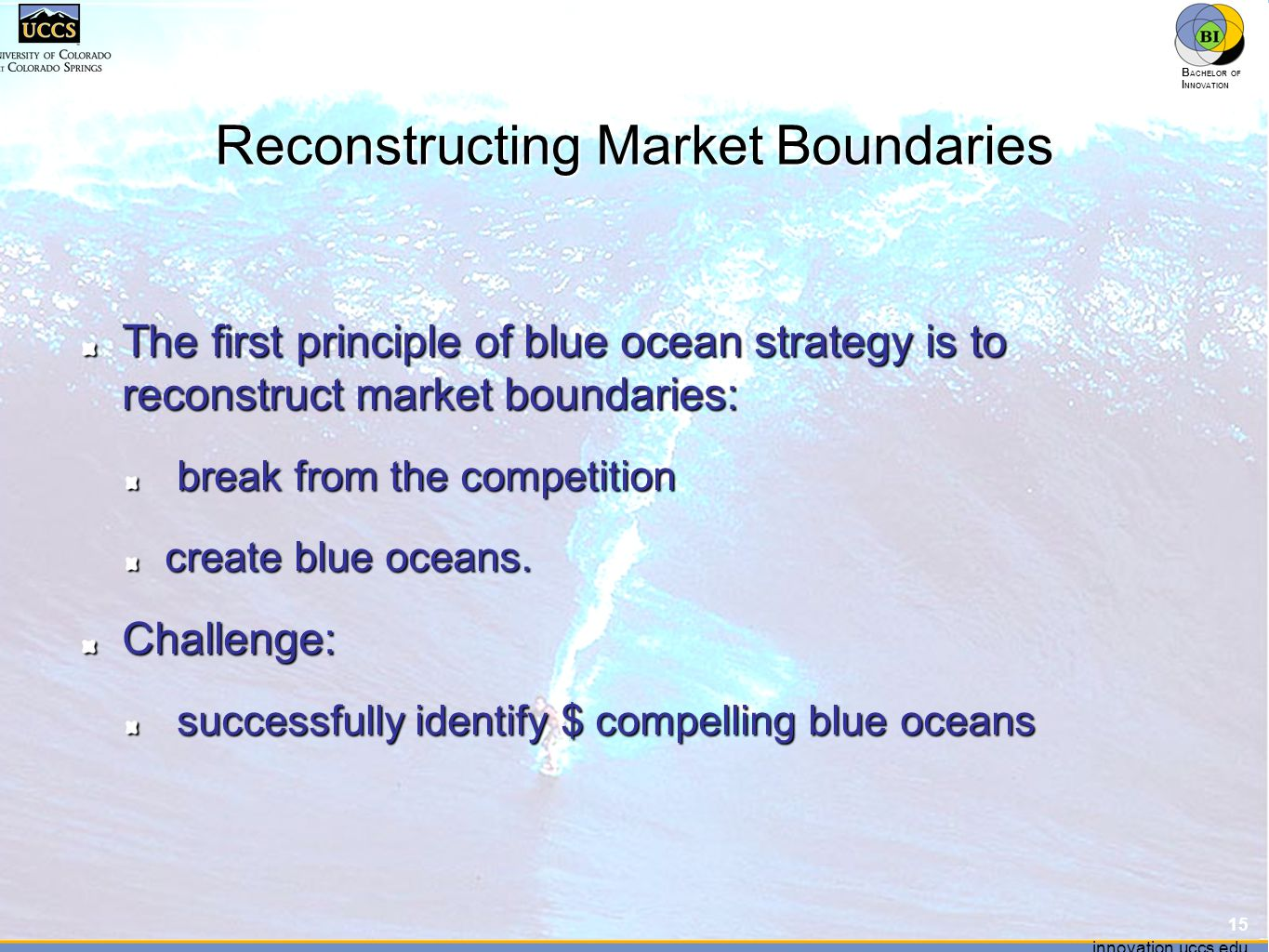 innovation.uccs.edu B ACHELOR OF I NNOVATION ™ innovation.uccs.edu B ACHELOR OF I NNOVATION ™ Reconstructing Market Boundaries The first principle of blue ocean strategy is to reconstruct market boundaries: break from the competition break from the competition create blue oceans.