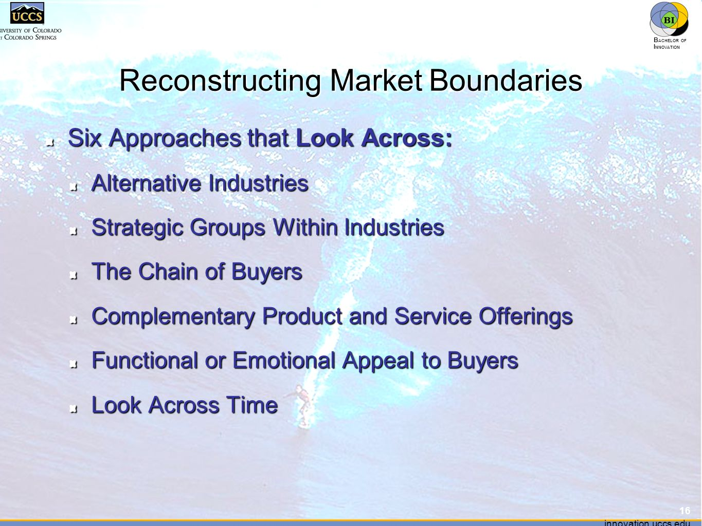 innovation.uccs.edu B ACHELOR OF I NNOVATION ™ innovation.uccs.edu B ACHELOR OF I NNOVATION ™ Reconstructing Market Boundaries Six Approaches that Look Across: Alternative Industries Strategic Groups Within Industries The Chain of Buyers Complementary Product and Service Offerings Functional or Emotional Appeal to Buyers Look Across Time 16