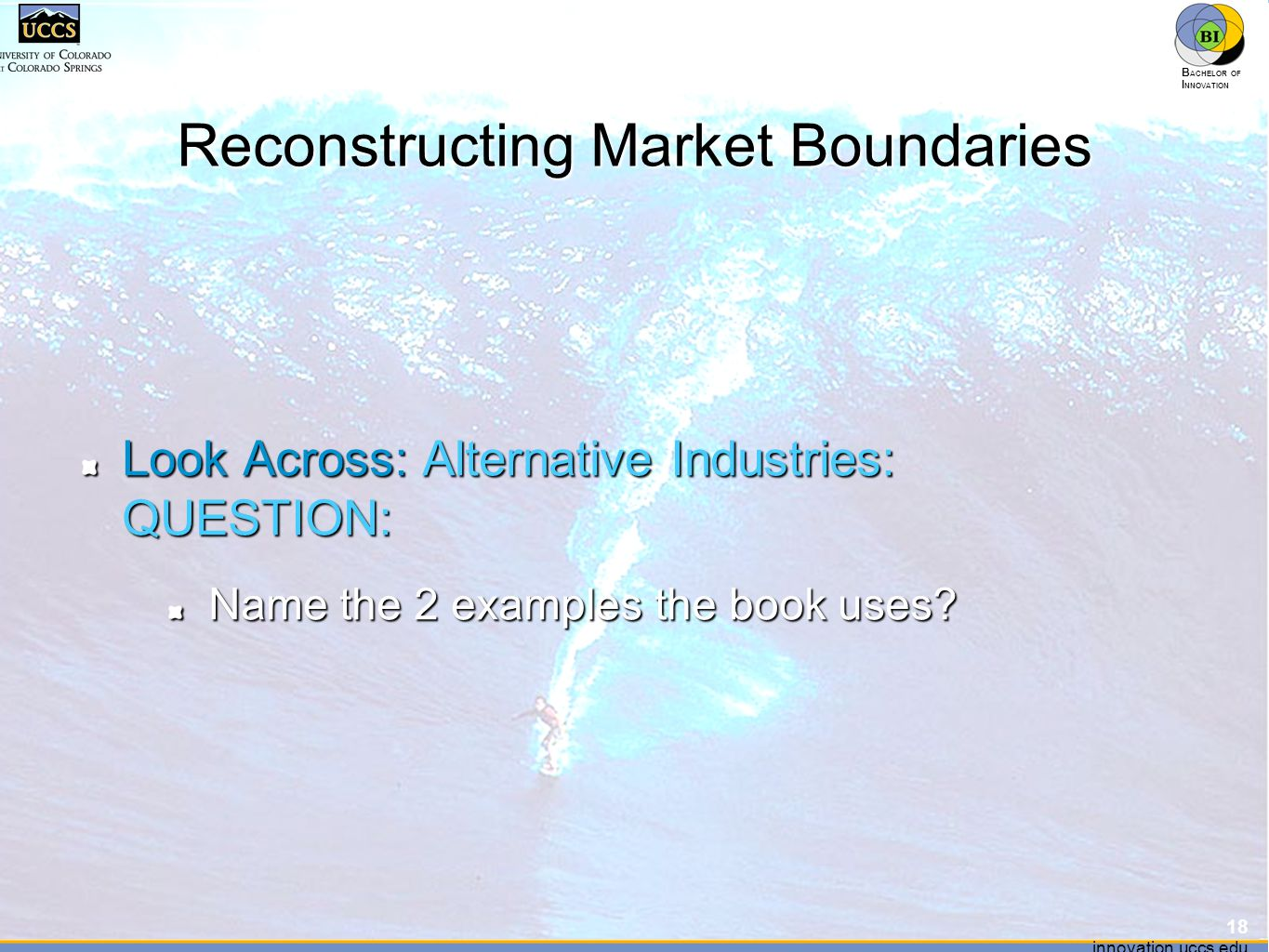 innovation.uccs.edu B ACHELOR OF I NNOVATION ™ innovation.uccs.edu B ACHELOR OF I NNOVATION ™ Reconstructing Market Boundaries Look Across: Alternative Industries: QUESTION: Name the 2 examples the book uses.