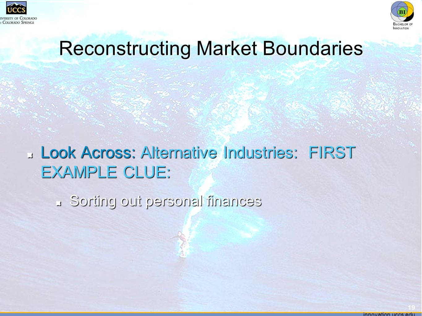 innovation.uccs.edu B ACHELOR OF I NNOVATION ™ innovation.uccs.edu B ACHELOR OF I NNOVATION ™ Reconstructing Market Boundaries Look Across: Alternative Industries: FIRST EXAMPLE CLUE: Sorting out personal finances 19