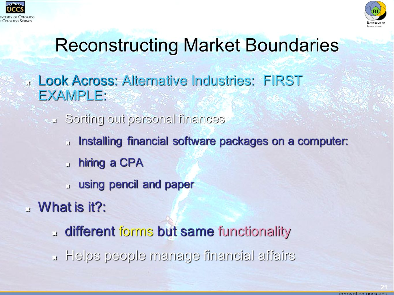 innovation.uccs.edu B ACHELOR OF I NNOVATION ™ innovation.uccs.edu B ACHELOR OF I NNOVATION ™ Reconstructing Market Boundaries Look Across: Alternative Industries: FIRST EXAMPLE: Sorting out personal finances Installing financial software packages on a computer: hiring a CPA using pencil and paper What is it : different forms but same functionality Helps people manage financial affairs 21