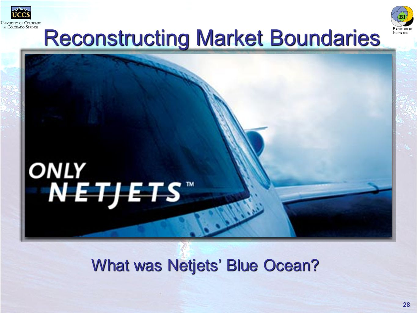 innovation.uccs.edu B ACHELOR OF I NNOVATION ™ Reconstructing Market Boundaries What was Netjets' Blue Ocean.