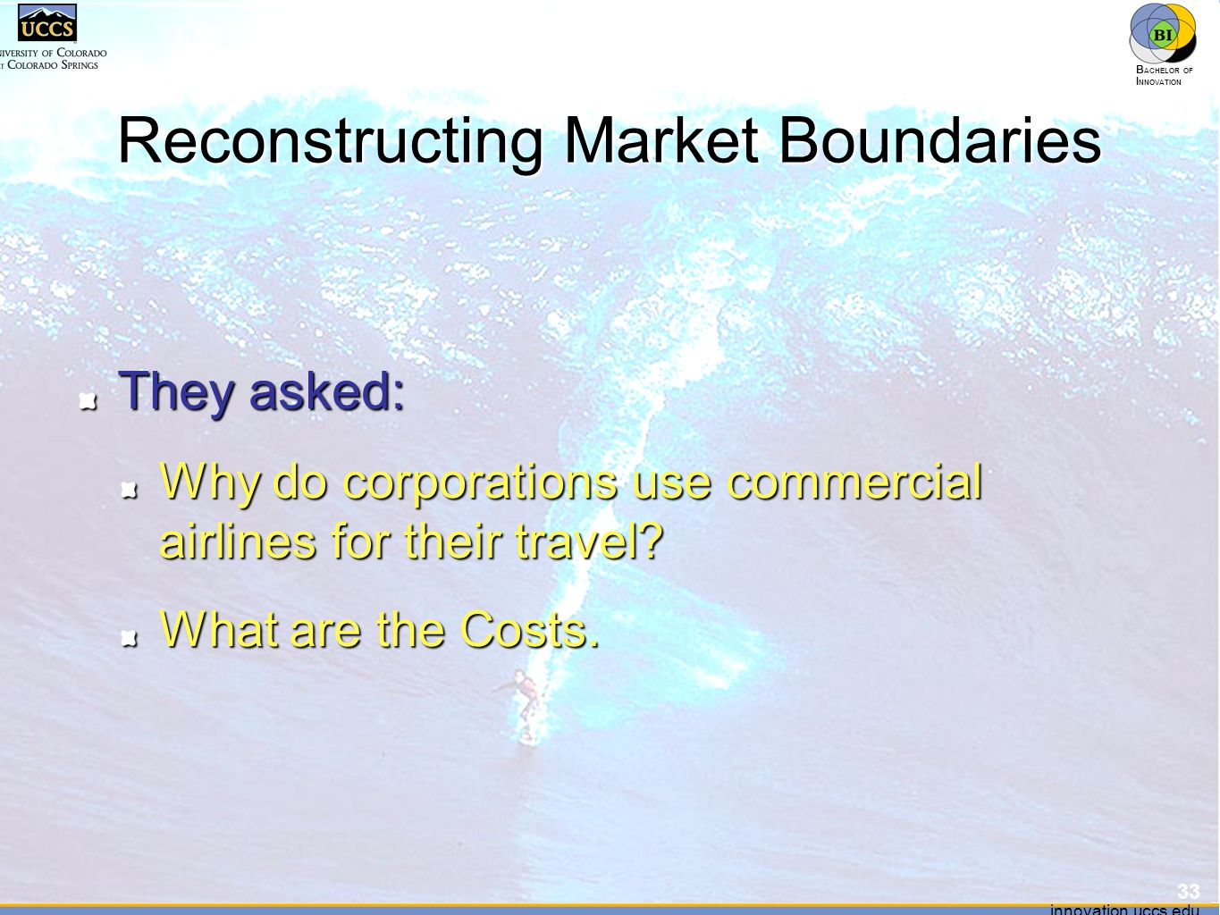 innovation.uccs.edu B ACHELOR OF I NNOVATION ™ innovation.uccs.edu B ACHELOR OF I NNOVATION ™ Reconstructing Market Boundaries They asked: Why do corporations use commercial airlines for their travel.