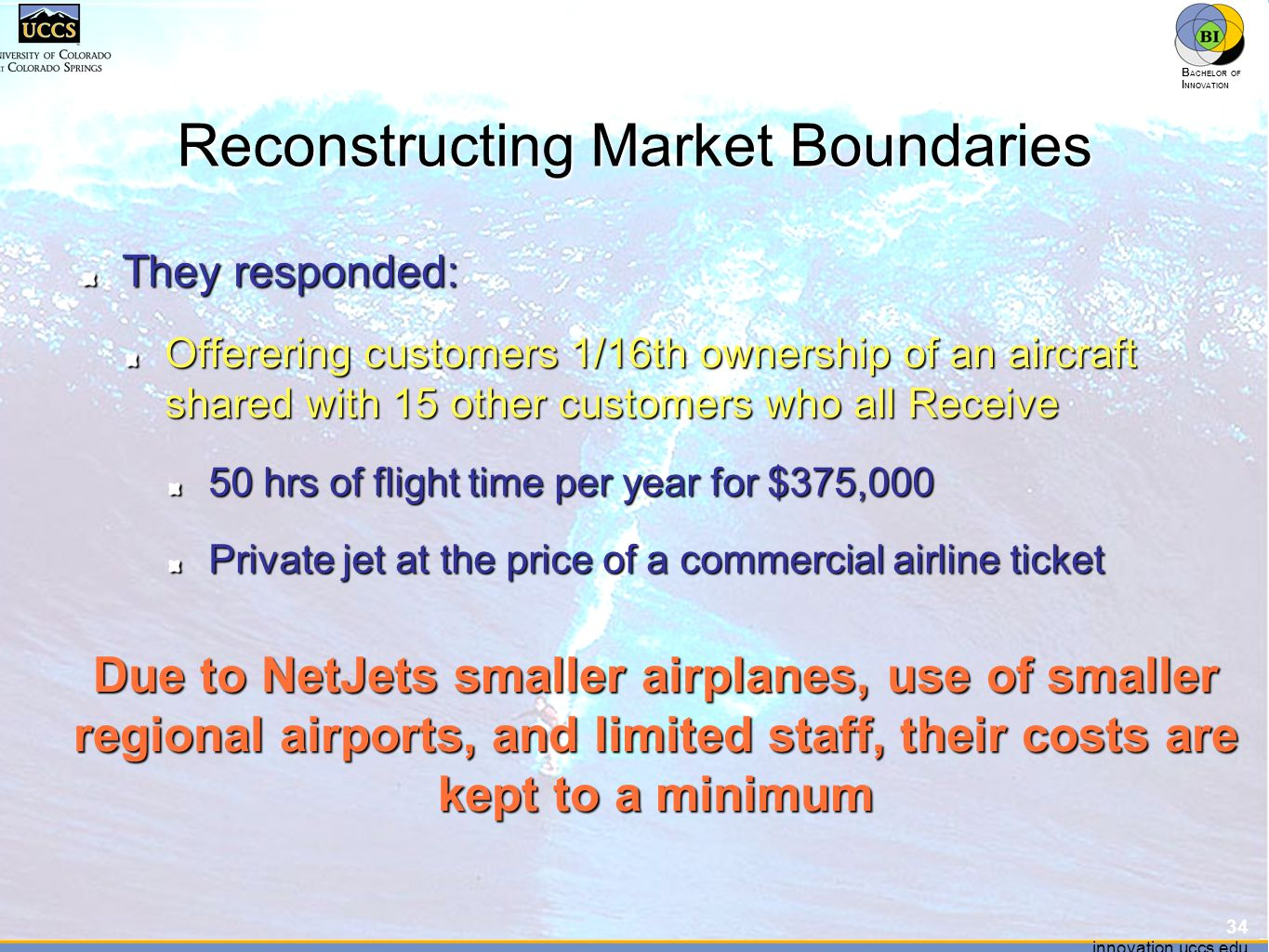 innovation.uccs.edu B ACHELOR OF I NNOVATION ™ innovation.uccs.edu B ACHELOR OF I NNOVATION ™ Reconstructing Market Boundaries They responded: Offerering customers 1/16th ownership of an aircraft shared with 15 other customers who all Receive 50 hrs of flight time per year for $375,000 Private jet at the price of a commercial airline ticket 34 Due to NetJets smaller airplanes, use of smaller regional airports, and limited staff, their costs are kept to a minimum