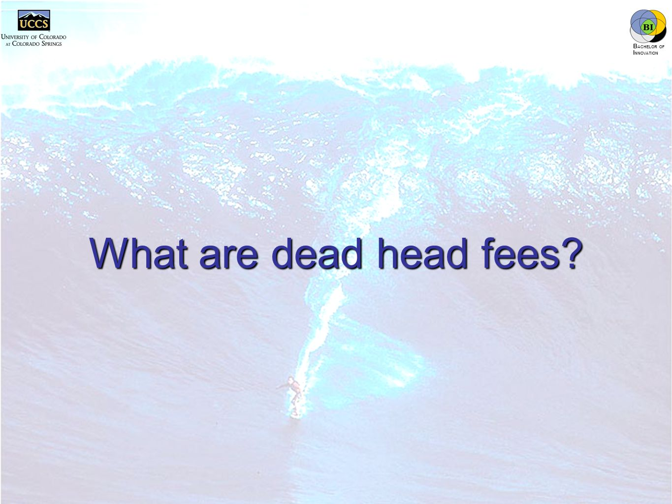 innovation.uccs.edu B ACHELOR OF I NNOVATION ™ What are dead head fees?