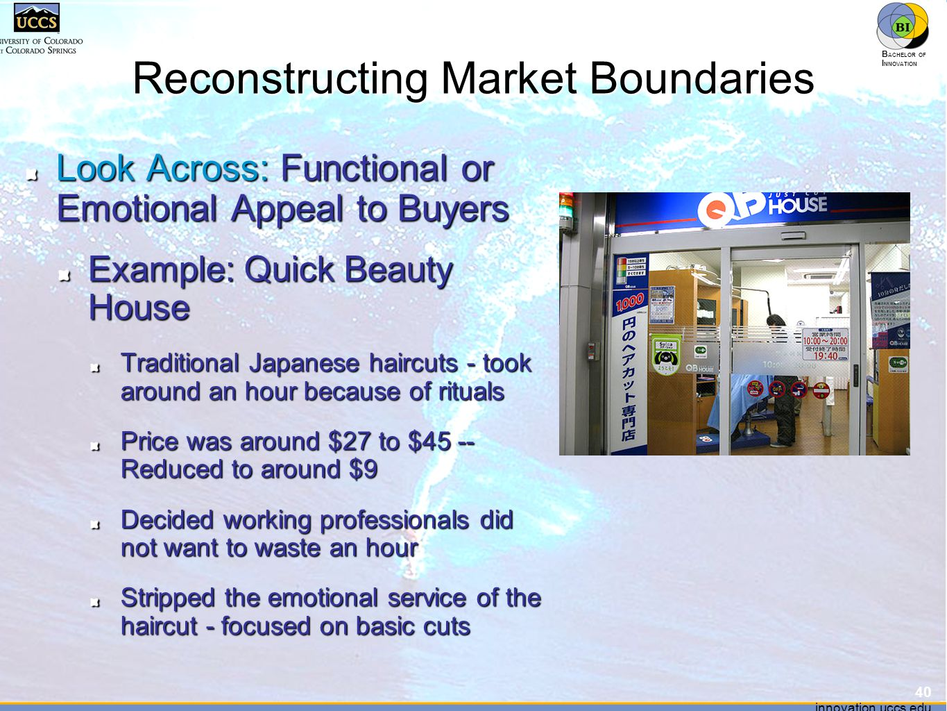 innovation.uccs.edu B ACHELOR OF I NNOVATION ™ innovation.uccs.edu B ACHELOR OF I NNOVATION ™ Reconstructing Market Boundaries Look Across: Functional or Emotional Appeal to Buyers Example: Quick Beauty House Traditional Japanese haircuts - took around an hour because of rituals Price was around $27 to $45 -- Reduced to around $9 Decided working professionals did not want to waste an hour Stripped the emotional service of the haircut - focused on basic cuts 40