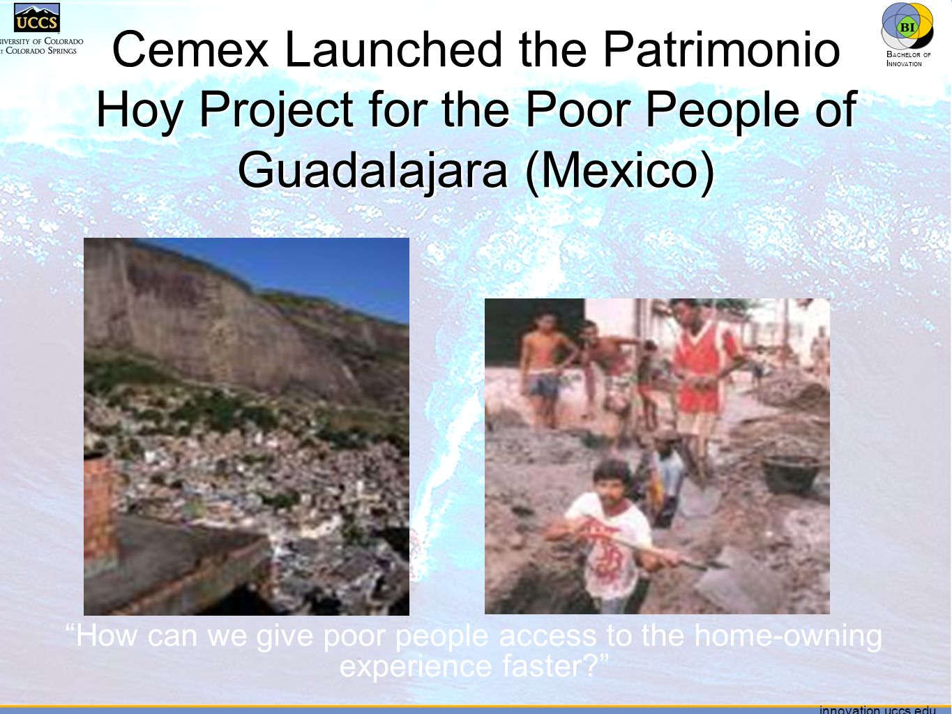 innovation.uccs.edu B ACHELOR OF I NNOVATION ™ innovation.uccs.edu B ACHELOR OF I NNOVATION ™ Cemex Launched the Patrimonio Hoy Project for the Poor People of Guadalajara (Mexico) How can we give poor people access to the home-owning experience faster?