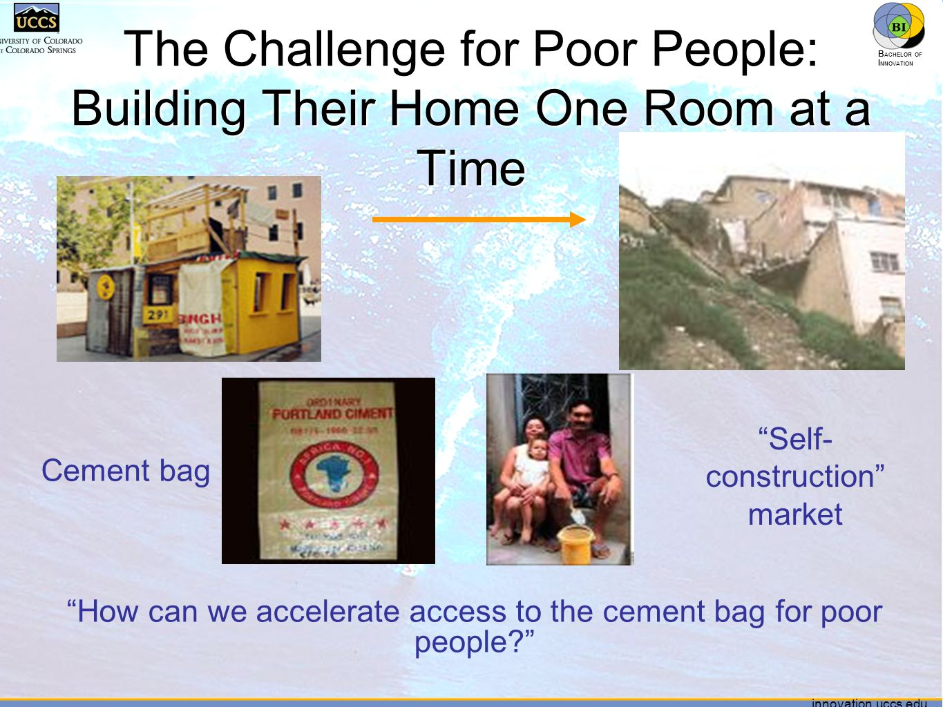 innovation.uccs.edu B ACHELOR OF I NNOVATION ™ innovation.uccs.edu B ACHELOR OF I NNOVATION ™ The Challenge for Poor People: Building Their Home One Room at a Time Cement bag Self- construction market How can we accelerate access to the cement bag for poor people?