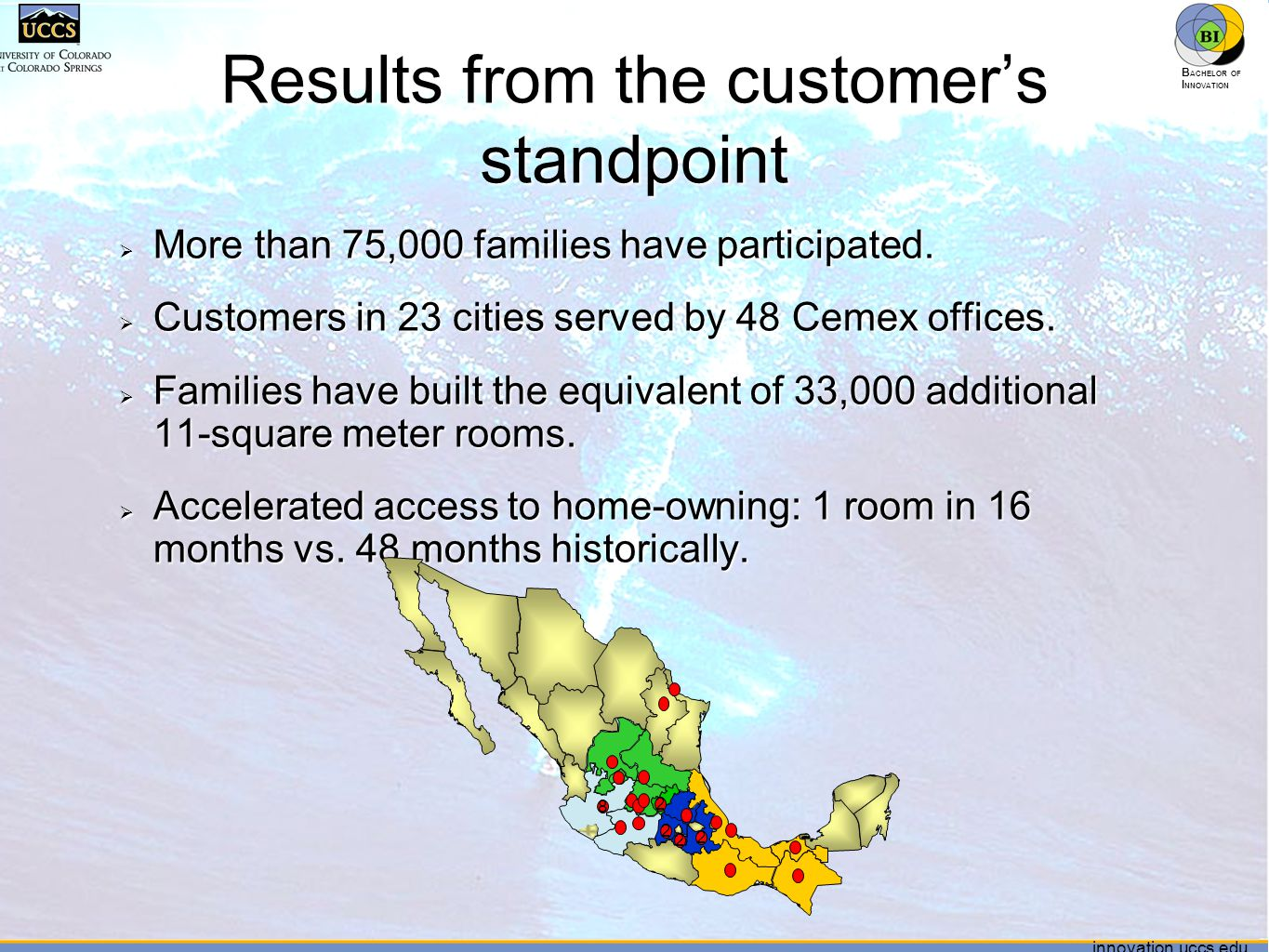 innovation.uccs.edu B ACHELOR OF I NNOVATION ™ innovation.uccs.edu B ACHELOR OF I NNOVATION ™ Results from the customer's standpoint  More than 75,000 families have participated.