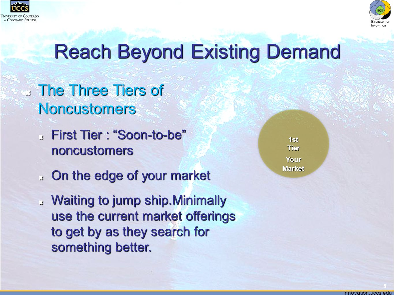"""innovation.uccs.edu B ACHELOR OF I NNOVATION ™ Reach Beyond Existing Demand 5 1stTier YourMarket The Three Tiers of Noncustomers First Tier : """"Soon-to"""