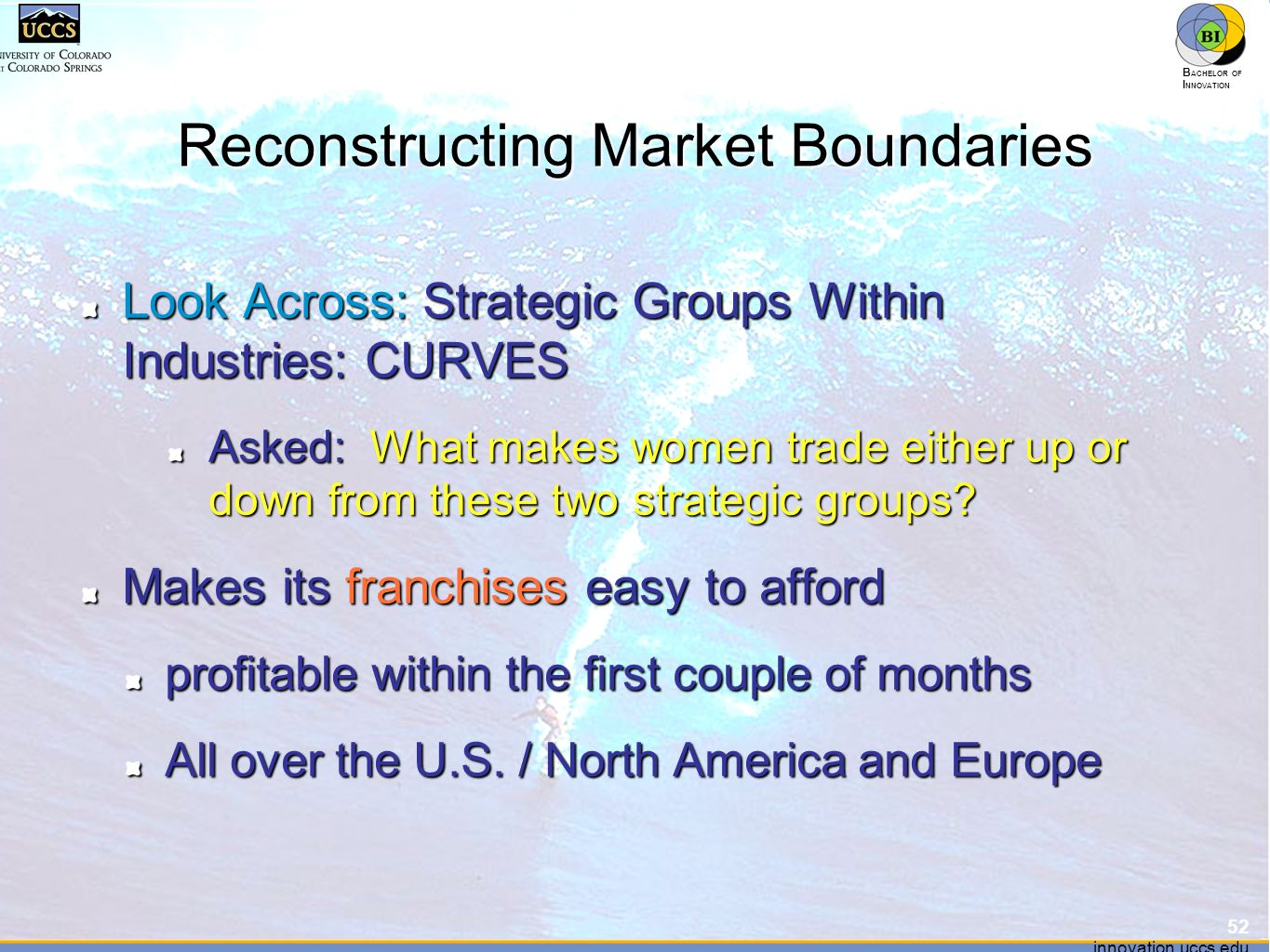innovation.uccs.edu B ACHELOR OF I NNOVATION ™ innovation.uccs.edu B ACHELOR OF I NNOVATION ™ Reconstructing Market Boundaries Look Across: Strategic Groups Within Industries: CURVES Asked: What makes women trade either up or down from these two strategic groups.