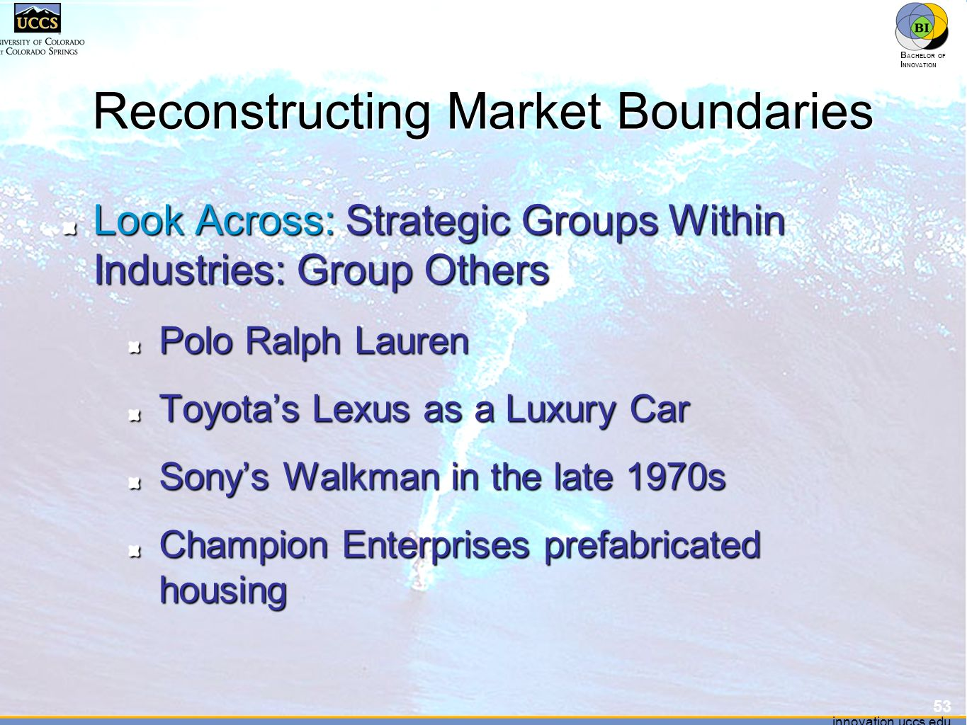 innovation.uccs.edu B ACHELOR OF I NNOVATION ™ innovation.uccs.edu B ACHELOR OF I NNOVATION ™ Reconstructing Market Boundaries Look Across: Strategic Groups Within Industries: Group Others Polo Ralph Lauren Toyota's Lexus as a Luxury Car Sony's Walkman in the late 1970s Champion Enterprises prefabricated housing 53