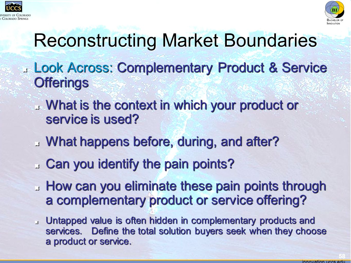 innovation.uccs.edu B ACHELOR OF I NNOVATION ™ innovation.uccs.edu B ACHELOR OF I NNOVATION ™ Reconstructing Market Boundaries Look Across: Complementary Product & Service Offerings What is the context in which your product or service is used.