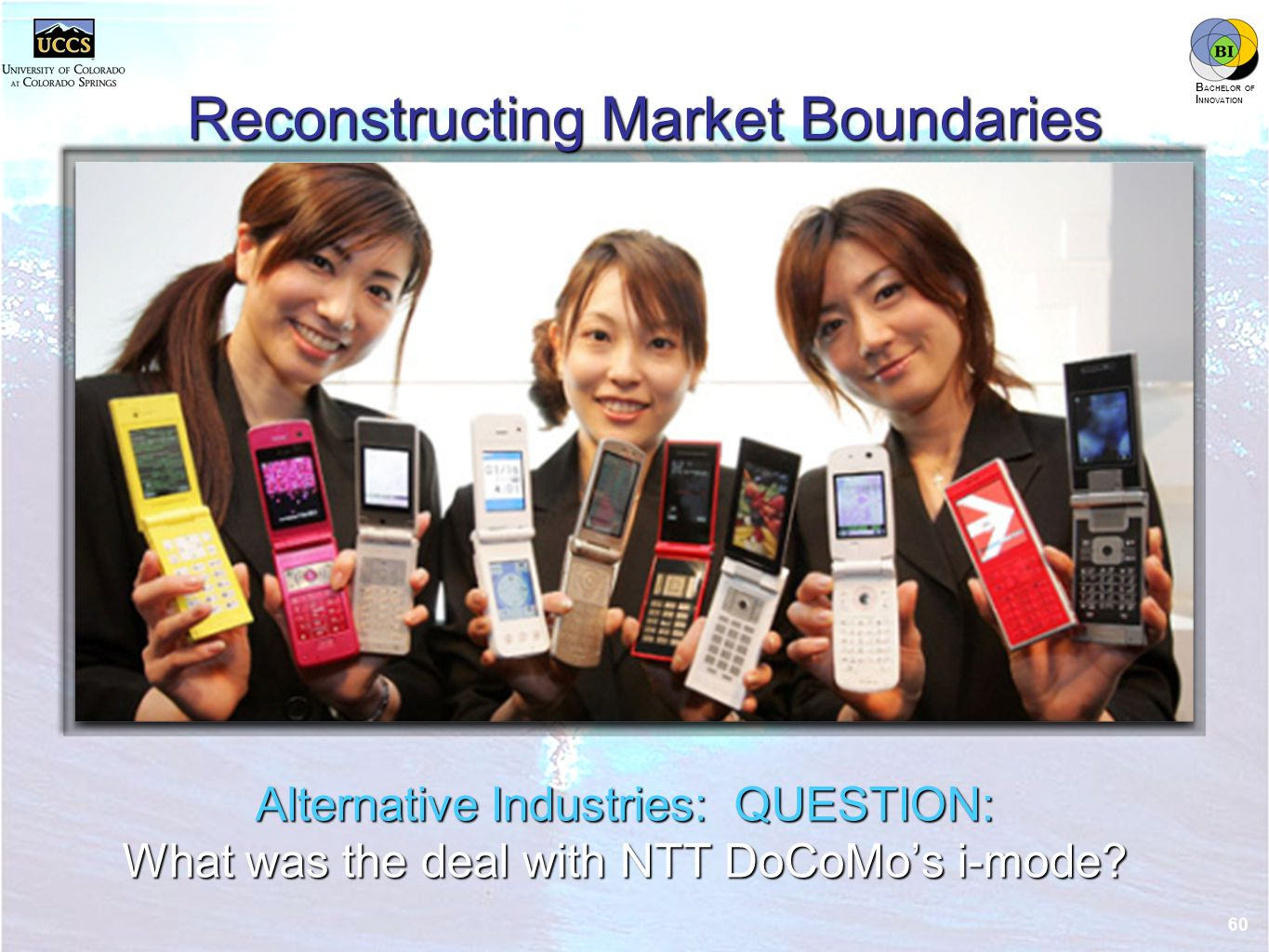 innovation.uccs.edu B ACHELOR OF I NNOVATION ™ Reconstructing Market Boundaries Alternative Industries: QUESTION: What was the deal with NTT DoCoMo's