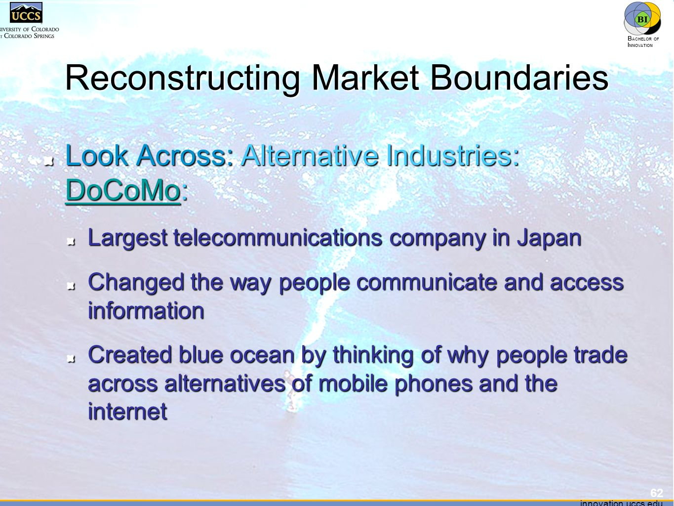innovation.uccs.edu B ACHELOR OF I NNOVATION ™ innovation.uccs.edu B ACHELOR OF I NNOVATION ™ Reconstructing Market Boundaries Look Across: Alternative Industries: DoCoMo: DoCoMo Largest telecommunications company in Japan Changed the way people communicate and access information Created blue ocean by thinking of why people trade across alternatives of mobile phones and the internet 62